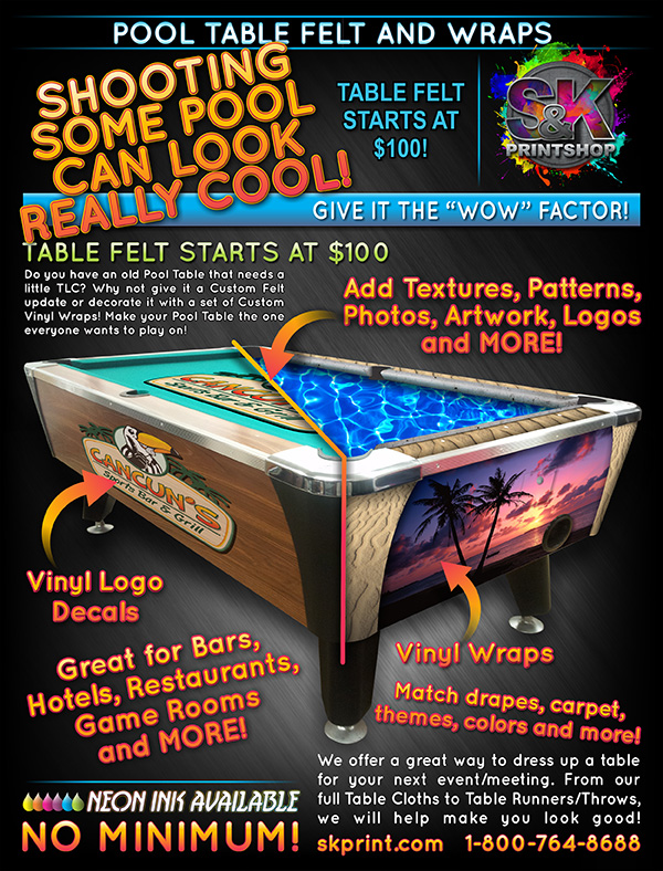 Is there an old pool table in your life that could use a bit of TLC? How about NEW Pool Table Felt with a company logo or a favorite vacation photo? Are the graphics on the sides peeling, why not update with new Pool Table Vinyl Wraps? Our Pool Table Felt is high quality and ready for game play once installed. From a simple logo to an all over graphic print, we've got you, well...your table, covered! Visit us at skprint.com to place your Pool Table Felt or Vinyl Wraps order today!