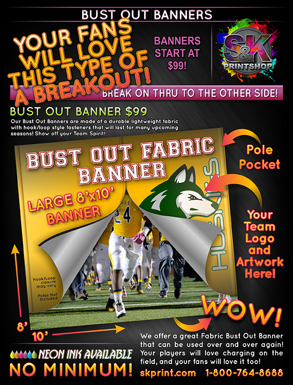 Is your team ready to show their competition they are ready for the big game? Why not let them show them by running through a Bust Out Banner! Our 8x10 Foot Bust Out Banners are made of a lightweight fabric with hook/loop style closure system that will last for many seasons ( with proper care ). Visit us at skprint.com to place your Bust Out Banner order today